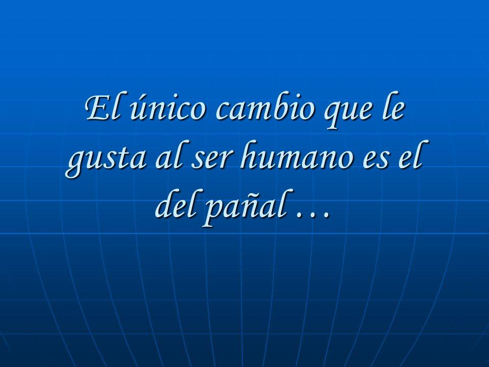 El único cambio que le gusta al ser humano es el del pañal …