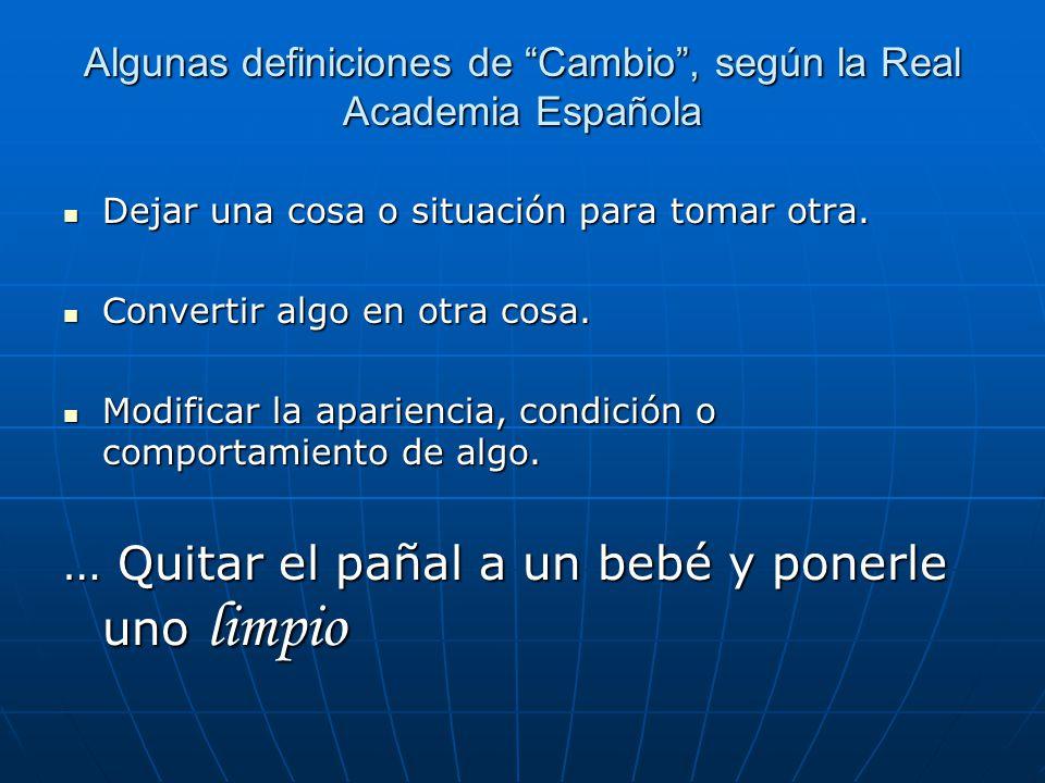 Algunas definiciones de Cambio, según la Real Academia Española Dejar una cosa o situación para tomar otra.
