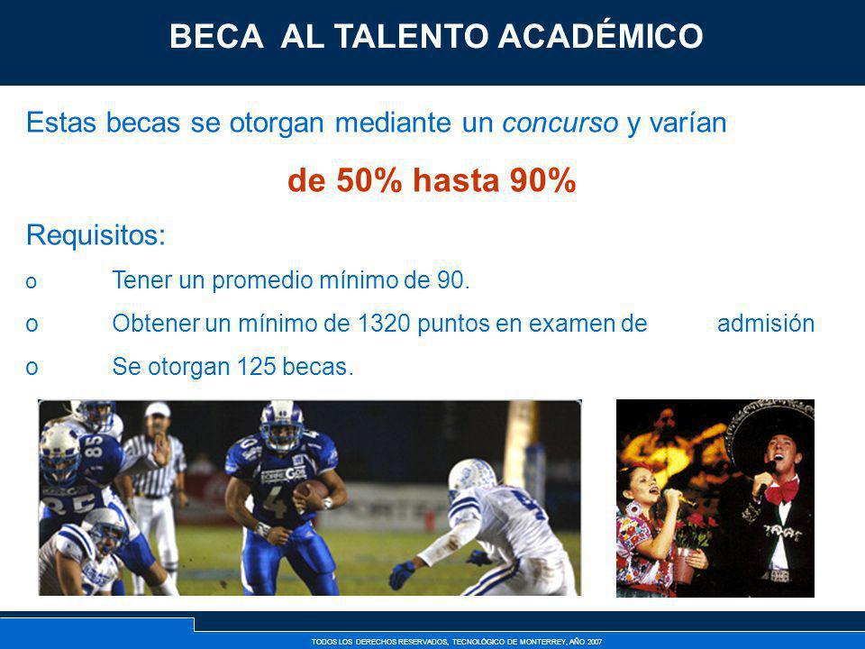 TODOS LOS DERECHOS RESERVADOS, TECNOLÓGICO DE MONTERREY, AÑO 2007 Becas al Talento Académico Estas becas se otorgan mediante un concurso y varían de 5