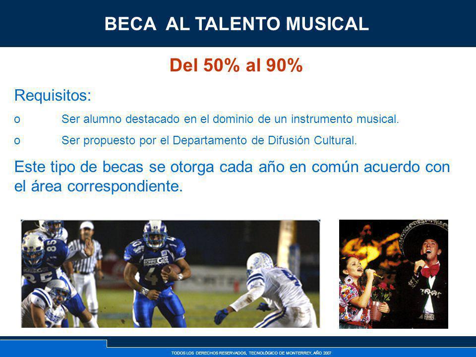 TODOS LOS DERECHOS RESERVADOS, TECNOLÓGICO DE MONTERREY, AÑO 2007 Beca al Talento Musical Del 50% al 90% Requisitos: oSer alumno destacado en el domin