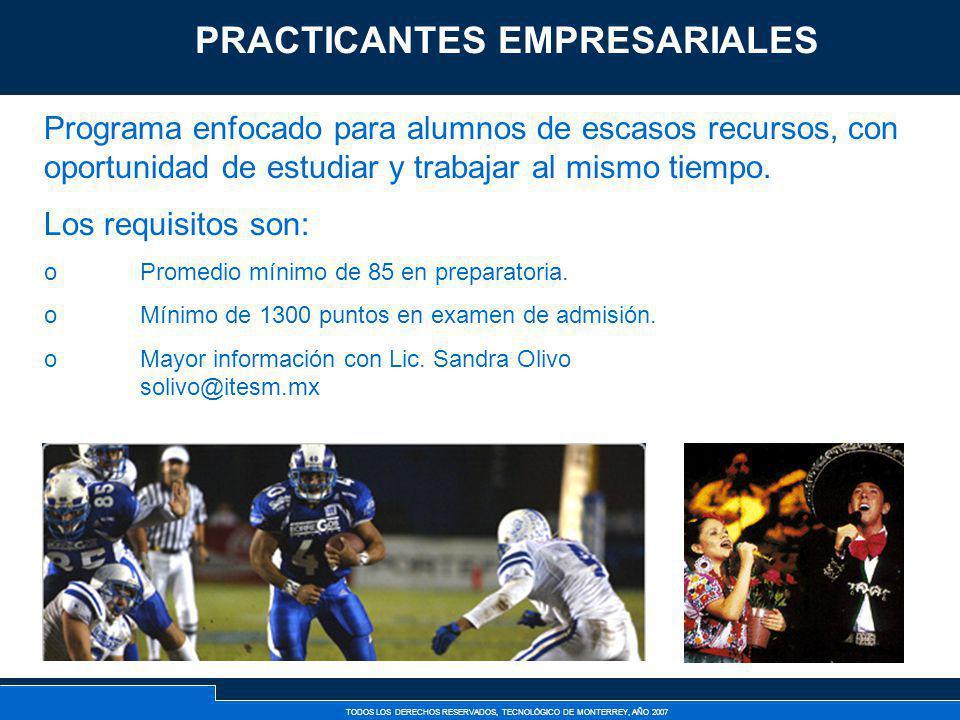 TODOS LOS DERECHOS RESERVADOS, TECNOLÓGICO DE MONTERREY, AÑO 2007 Practicantes Empresariales Programa enfocado para alumnos de escasos recursos, con o