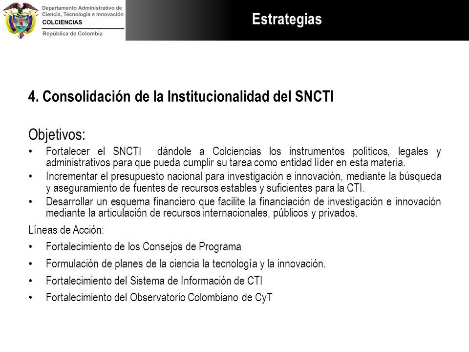 Estrategias 4. Consolidación de la Institucionalidad del SNCTI Objetivos: Fortalecer el SNCTI dándole a Colciencias los instrumentos políticos, legale