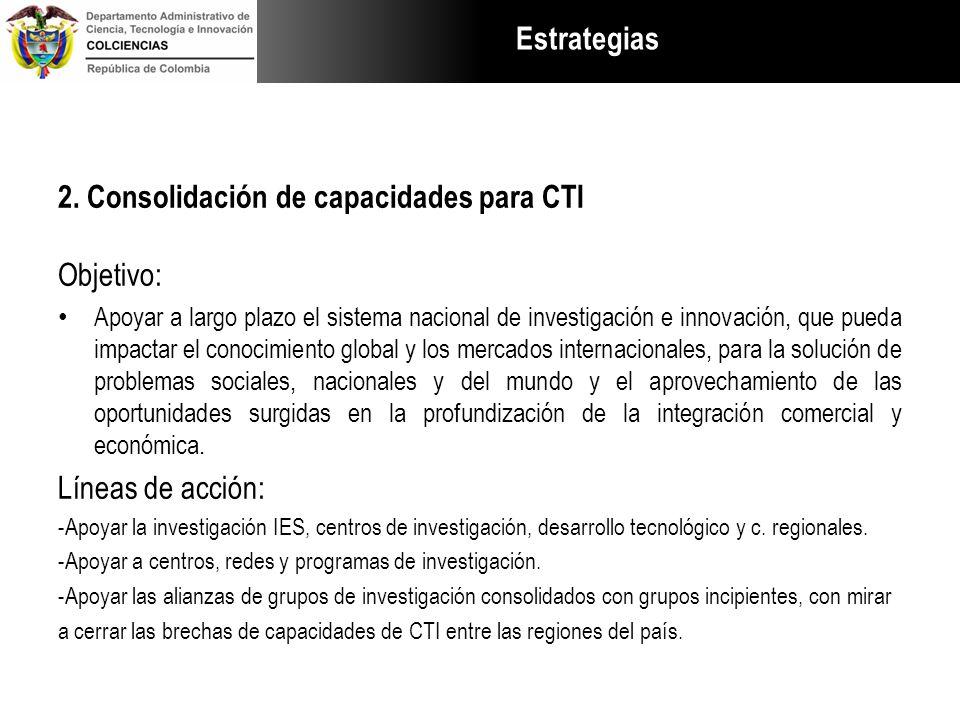 Estrategias 2. Consolidación de capacidades para CTI Objetivo: Apoyar a largo plazo el sistema nacional de investigación e innovación, que pueda impac