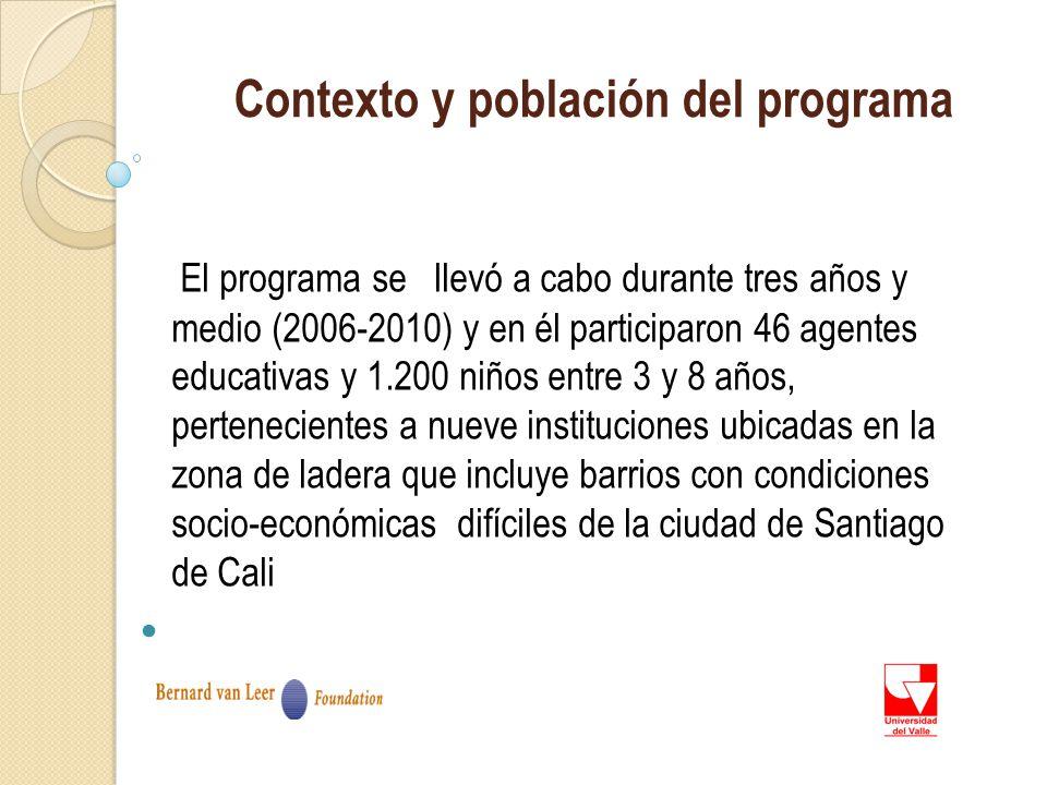 Contexto y población del programa El programa se llevó a cabo durante tres años y medio (2006-2010) y en él participaron 46 agentes educativas y 1.200 niños entre 3 y 8 años, pertenecientes a nueve instituciones ubicadas en la zona de ladera que incluye barrios con condiciones socio-económicas difíciles de la ciudad de Santiago de Cali