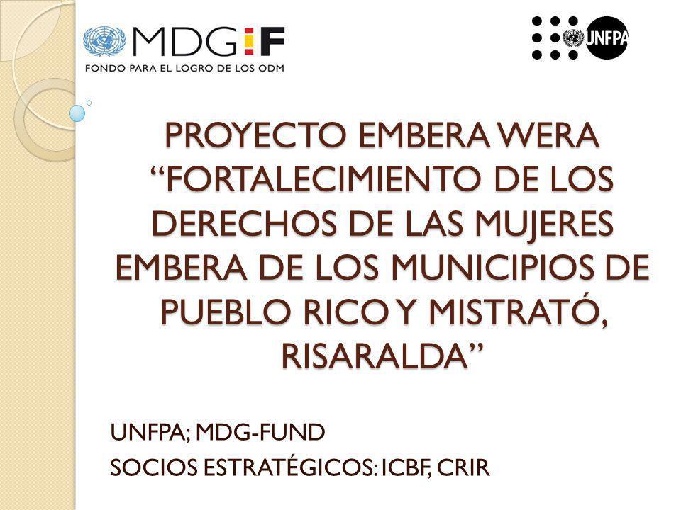 PROYECTO EMBERA WERA FORTALECIMIENTO DE LOS DERECHOS DE LAS MUJERES EMBERA DE LOS MUNICIPIOS DE PUEBLO RICO Y MISTRATÓ, RISARALDA UNFPA; MDG-FUND SOCIOS ESTRATÉGICOS: ICBF, CRIR