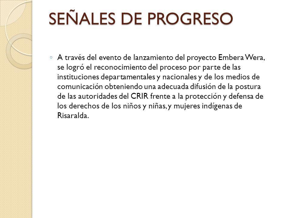SEÑALES DE PROGRESO A través del evento de lanzamiento del proyecto Embera Wera, se logró el reconocimiento del proceso por parte de las instituciones