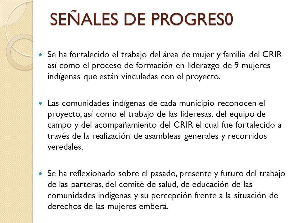 SEÑALES DE PROGRES0 Se ha fortalecido el trabajo del área de mujer y familia del CRIR así como el proceso de formación en liderazgo de 9 mujeres indígenas que están vinculadas con el proyecto.
