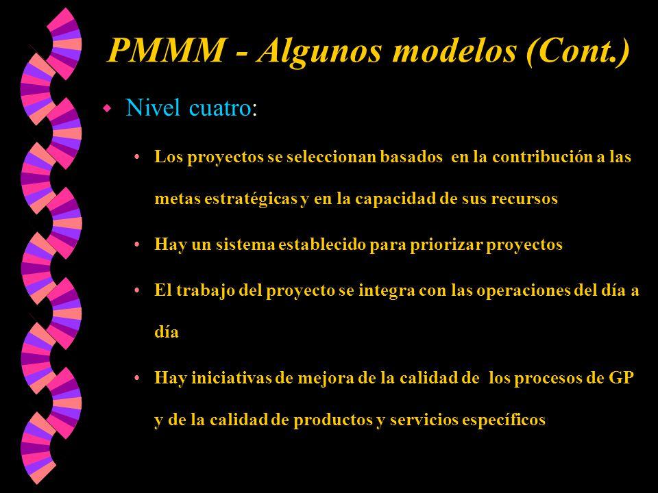 PMMM - Algunos modelos (Cont.) w Nivel cuatro: Los proyectos se seleccionan basados en la contribución a las metas estratégicas y en la capacidad de sus recursos Hay un sistema establecido para priorizar proyectos El trabajo del proyecto se integra con las operaciones del día a día Hay iniciativas de mejora de la calidad de los procesos de GP y de la calidad de productos y servicios específicos