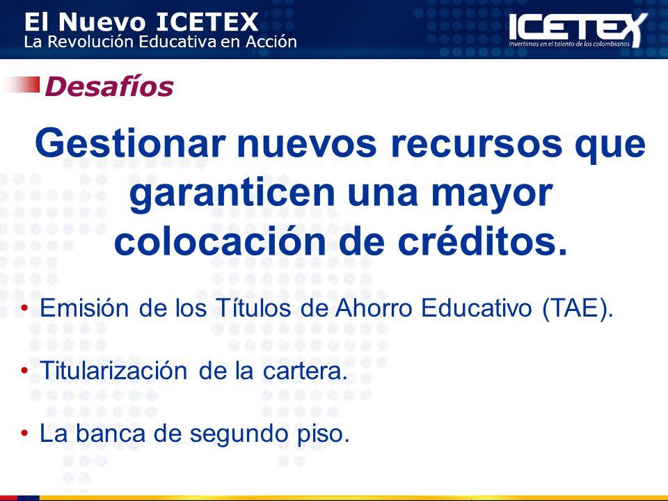 El Nuevo ICETEX La Revolución Educativa en Acción Desafíos Gestionar nuevos recursos que garanticen una mayor colocación de créditos. Emisión de los T