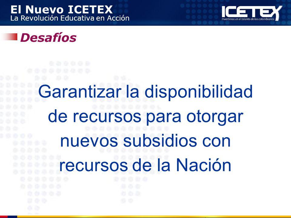 El Nuevo ICETEX La Revolución Educativa en Acción Garantizar la disponibilidad de recursos para otorgar nuevos subsidios con recursos de la Nación Des