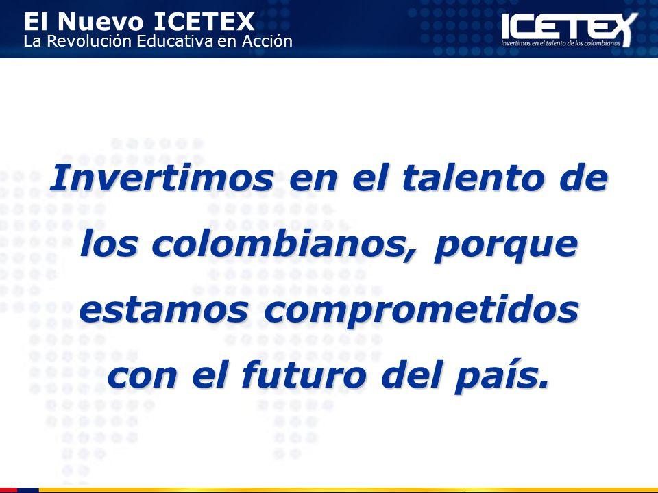 El Nuevo ICETEX La Revolución Educativa en Acción Invertimos en el talento de los colombianos, porque estamos comprometidos con el futuro del país.