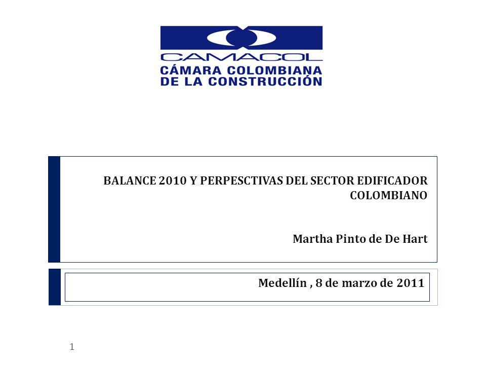 BALANCE 2010 Y PERPESCTIVAS DEL SECTOR EDIFICADOR COLOMBIANO Martha Pinto de De Hart Medellín, 8 de marzo de 2011 1
