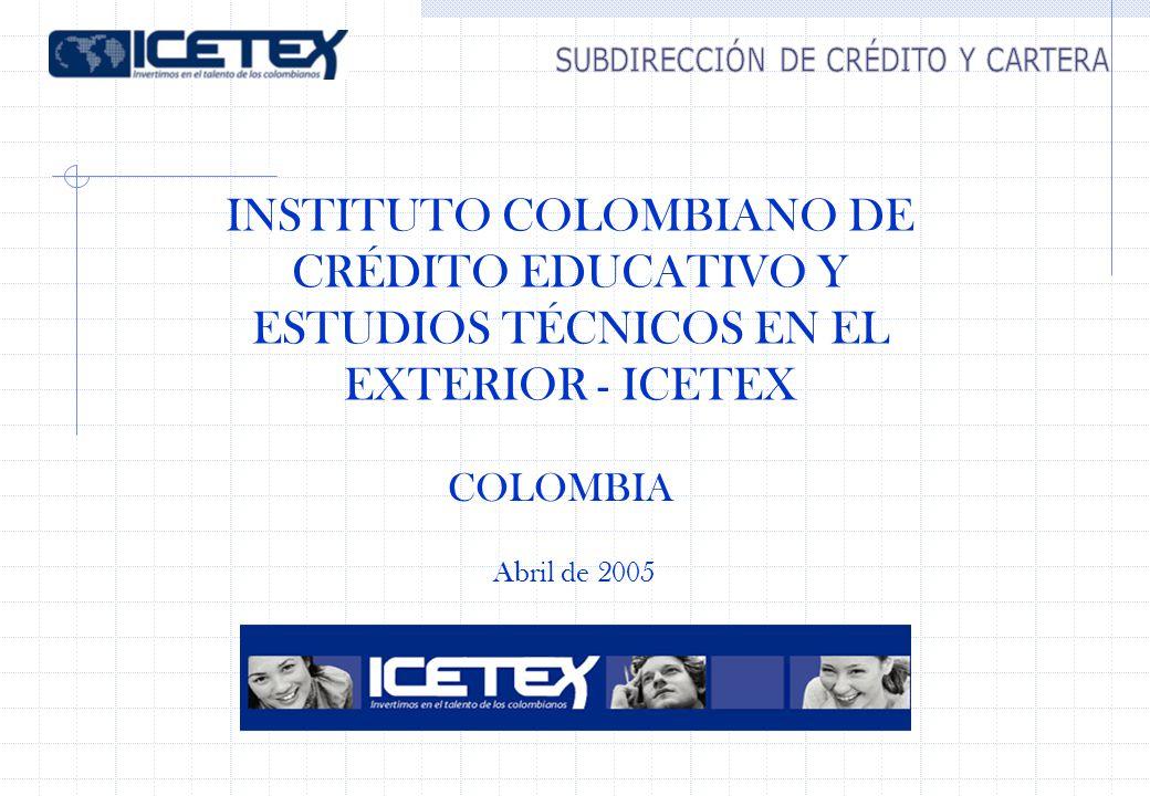 Abril de 2005 INSTITUTO COLOMBIANO DE CRÉDITO EDUCATIVO Y ESTUDIOS TÉCNICOS EN EL EXTERIOR - ICETEX COLOMBIA