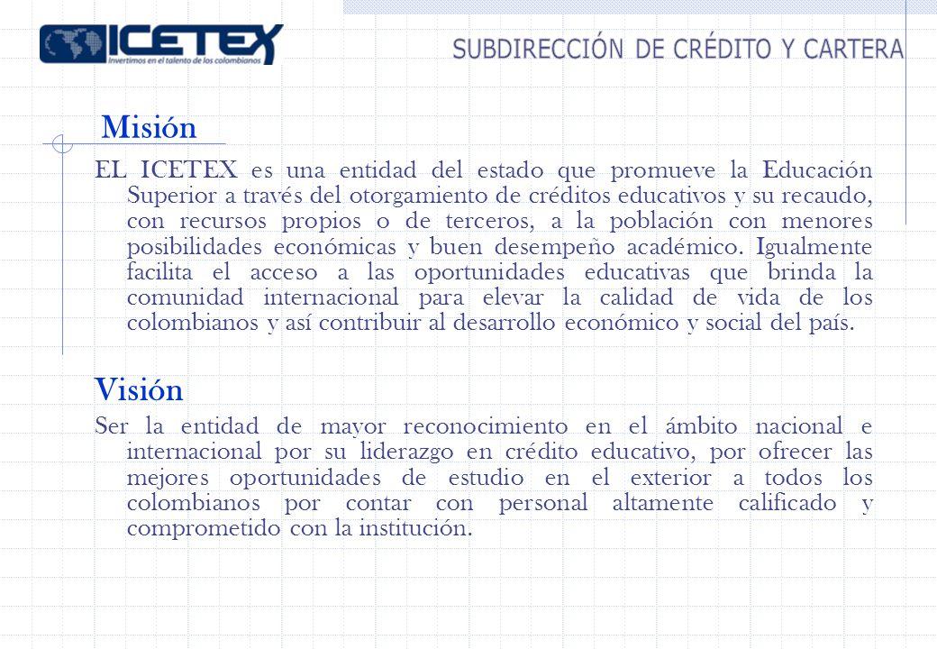 Misión EL ICETEX es una entidad del estado que promueve la Educación Superior a través del otorgamiento de créditos educativos y su recaudo, con recursos propios o de terceros, a la población con menores posibilidades económicas y buen desempeño académico.