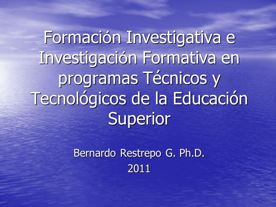 Formaci ó n Investigativa e Investigaci ó n Formativa en programas Técnicos y Tecnológicos de la Educación Superior Bernardo Restrepo G. Ph.D. 2011
