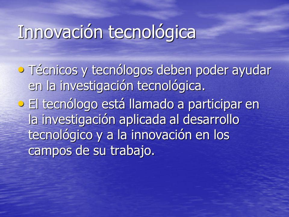 Innovación tecnológica Técnicos y tecnólogos deben poder ayudar en la investigación tecnológica. Técnicos y tecnólogos deben poder ayudar en la invest