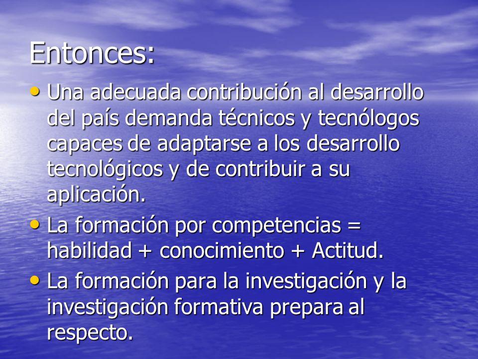 Entonces: Una adecuada contribución al desarrollo del país demanda técnicos y tecnólogos capaces de adaptarse a los desarrollo tecnológicos y de contr