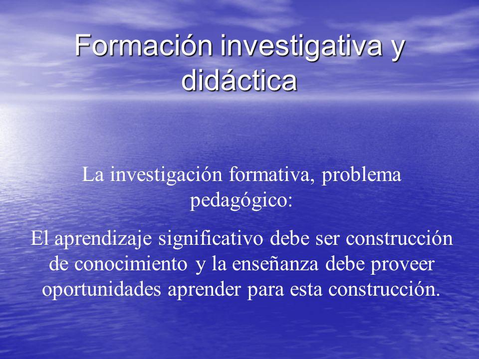 Formación investigativa y didáctica La investigación formativa, problema pedagógico: El aprendizaje significativo debe ser construcción de conocimient
