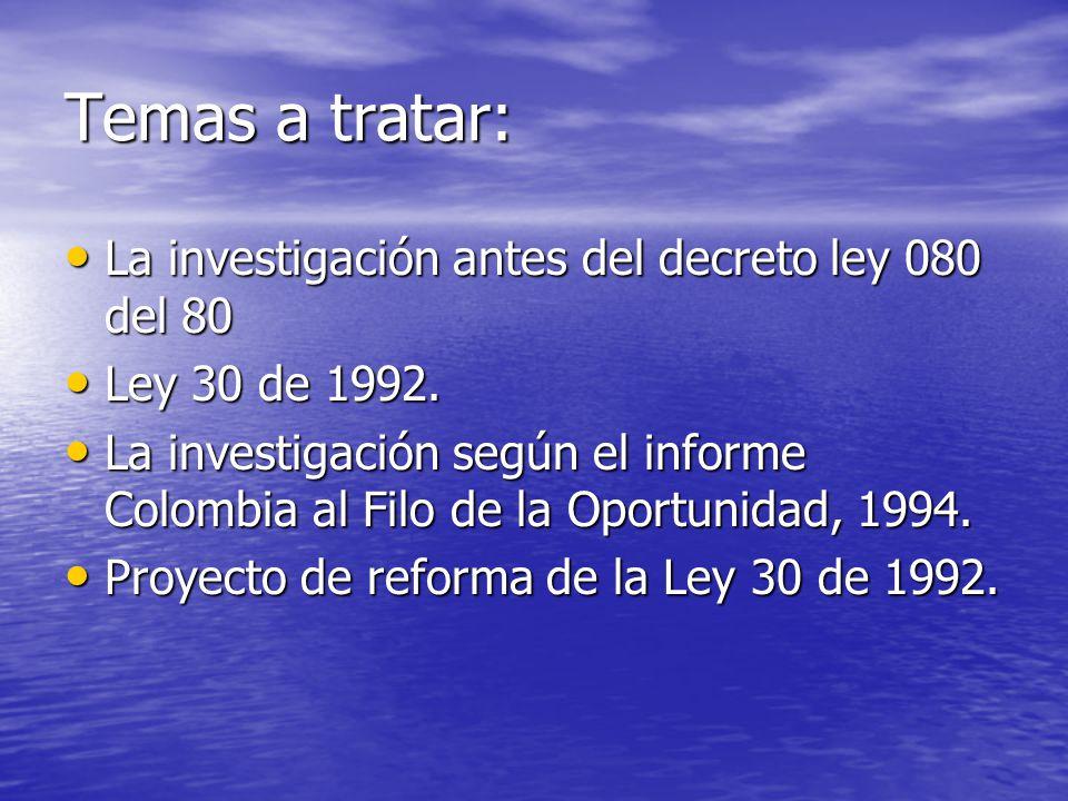 Temas a tratar: La investigación antes del decreto ley 080 del 80 La investigación antes del decreto ley 080 del 80 Ley 30 de 1992. Ley 30 de 1992. La