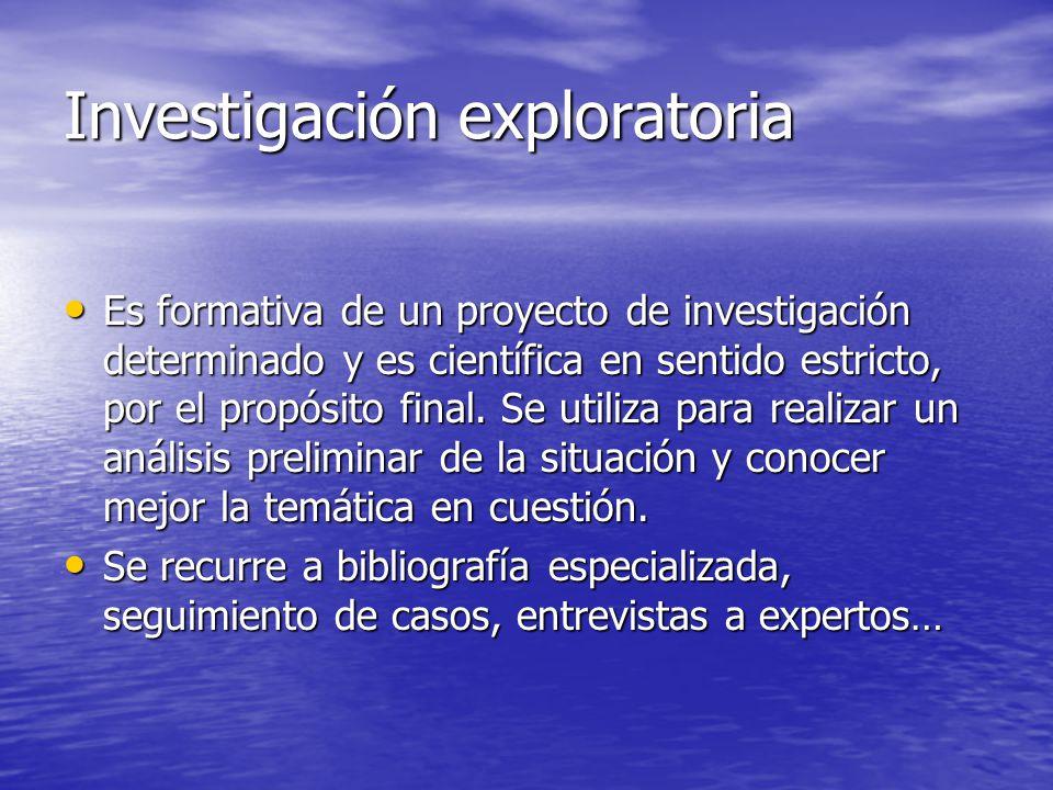 Investigación exploratoria Es formativa de un proyecto de investigación determinado y es científica en sentido estricto, por el propósito final. Se ut