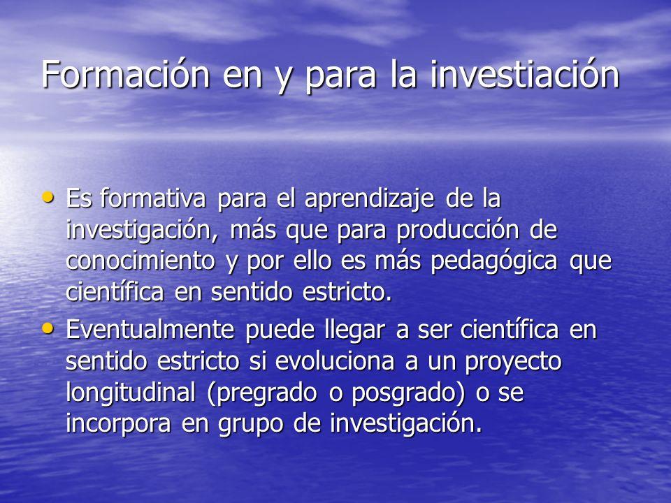 Formación en y para la investiación Es formativa para el aprendizaje de la investigación, más que para producción de conocimiento y por ello es más pe