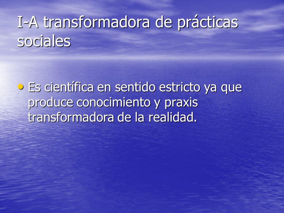 I-A transformadora de prácticas sociales Es científica en sentido estricto ya que produce conocimiento y praxis transformadora de la realidad. Es cien