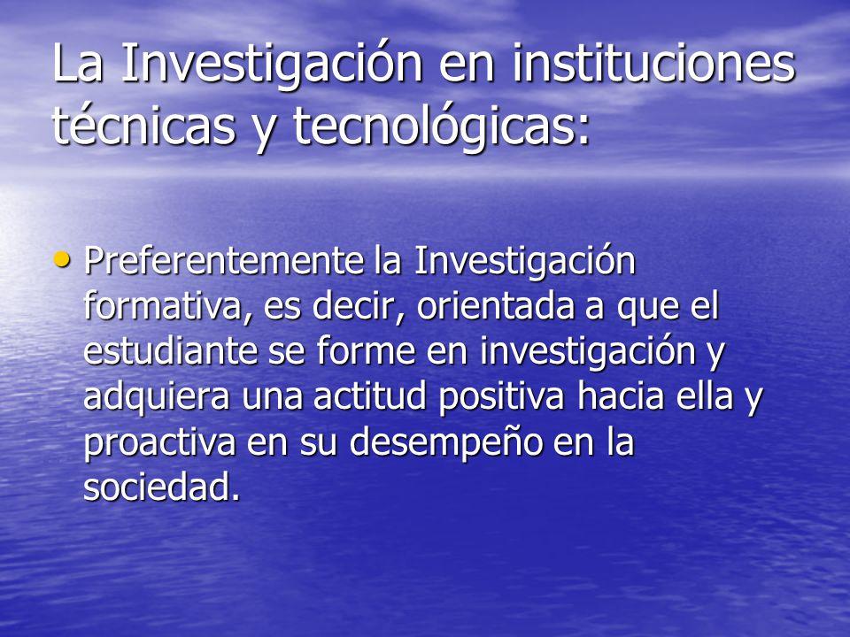La Investigación en instituciones técnicas y tecnológicas: Preferentemente la Investigación formativa, es decir, orientada a que el estudiante se form