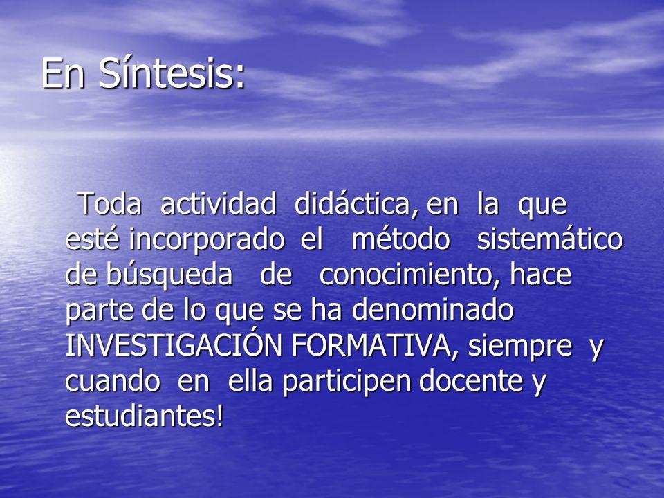 En Síntesis: Toda actividad didáctica, en la que esté incorporado el método sistemático de búsqueda de conocimiento, hace parte de lo que se ha denomi