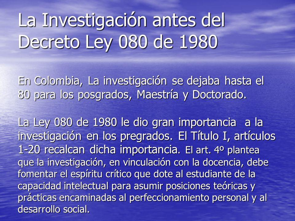 La Investigación antes del Decreto Ley 080 de 1980 En Colombia, La investigación se dejaba hasta el 80 para los posgrados, Maestría y Doctorado. La Le