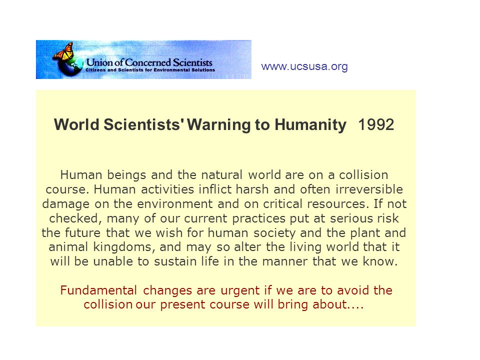 World Scientists' Warning to Humanity 1992 Human beings and the natural world are on a collision course. Human activities inflict harsh and often irre