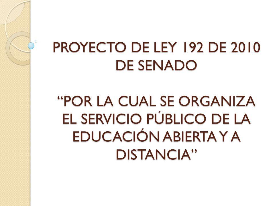 PROYECTO DE LEY 192 DE 2010 DE SENADO POR LA CUAL SE ORGANIZA EL SERVICIO PÚBLICO DE LA EDUCACIÓN ABIERTA Y A DISTANCIA