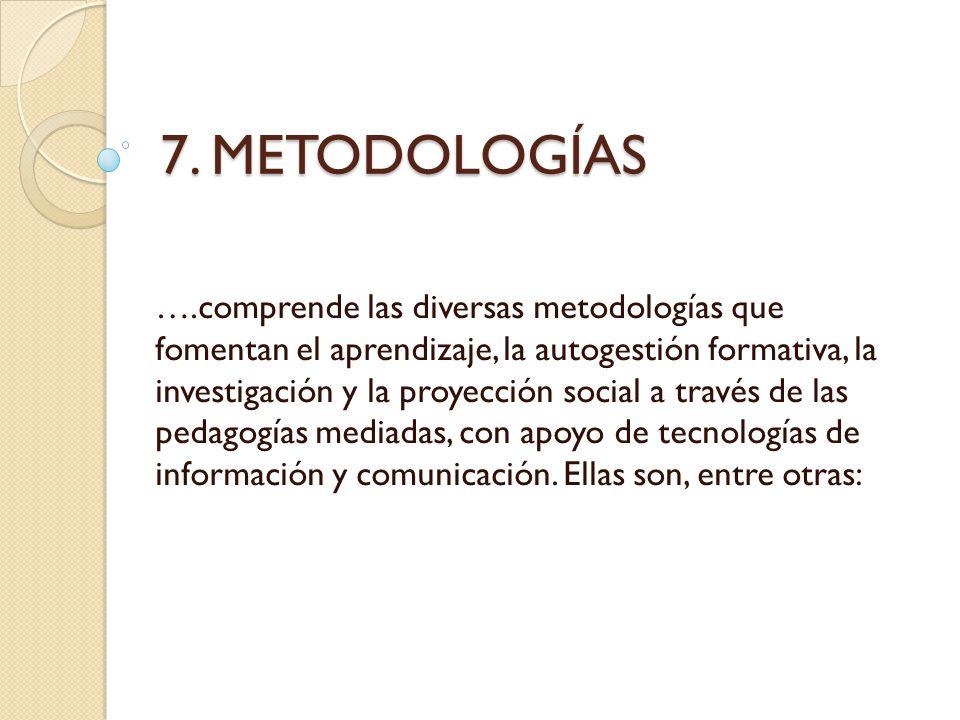 7. METODOLOGÍAS ….comprende las diversas metodologías que fomentan el aprendizaje, la autogestión formativa, la investigación y la proyección social a