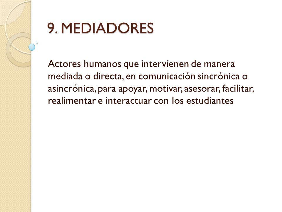9. MEDIADORES Actores humanos que intervienen de manera mediada o directa, en comunicación sincrónica o asincrónica, para apoyar, motivar, asesorar, f