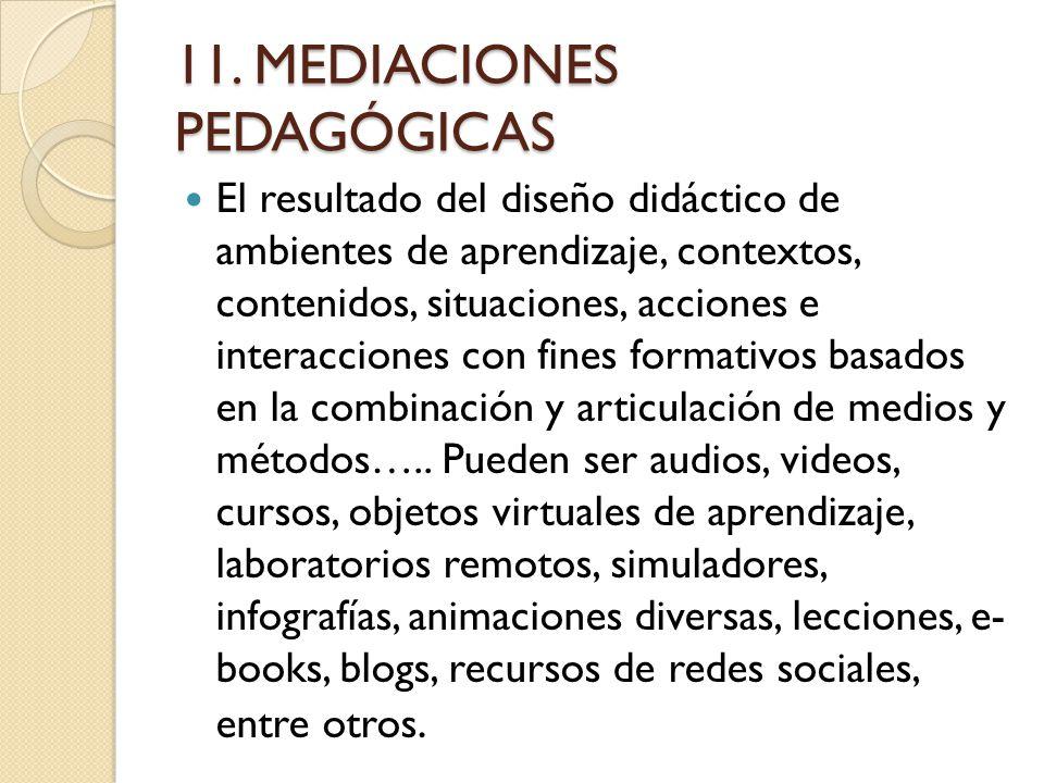 11. MEDIACIONES PEDAGÓGICAS El resultado del diseño didáctico de ambientes de aprendizaje, contextos, contenidos, situaciones, acciones e interaccione