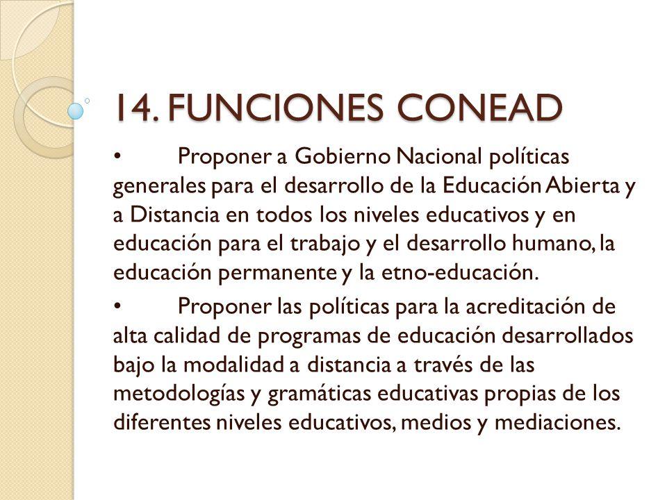 14. FUNCIONES CONEAD Proponer a Gobierno Nacional políticas generales para el desarrollo de la Educación Abierta y a Distancia en todos los niveles ed