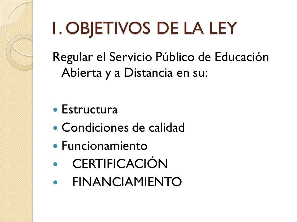 1. OBJETIVOS DE LA LEY Regular el Servicio Público de Educación Abierta y a Distancia en su: Estructura Condiciones de calidad Funcionamiento CERTIFIC