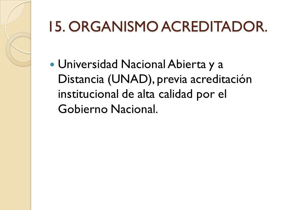 15. ORGANISMO ACREDITADOR. Universidad Nacional Abierta y a Distancia (UNAD), previa acreditación institucional de alta calidad por el Gobierno Nacion