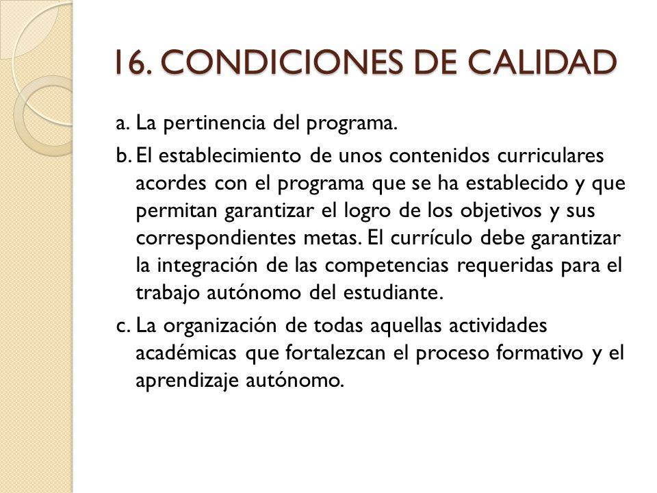 16. CONDICIONES DE CALIDAD a.La pertinencia del programa. b.El establecimiento de unos contenidos curriculares acordes con el programa que se ha estab
