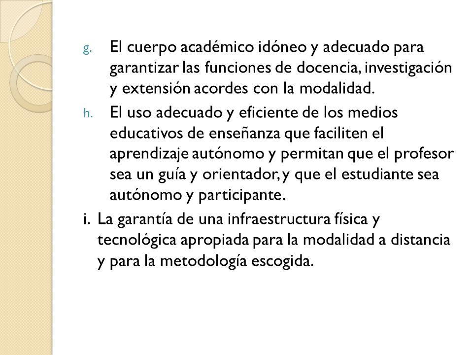 g. El cuerpo académico idóneo y adecuado para garantizar las funciones de docencia, investigación y extensión acordes con la modalidad. h. El uso adec