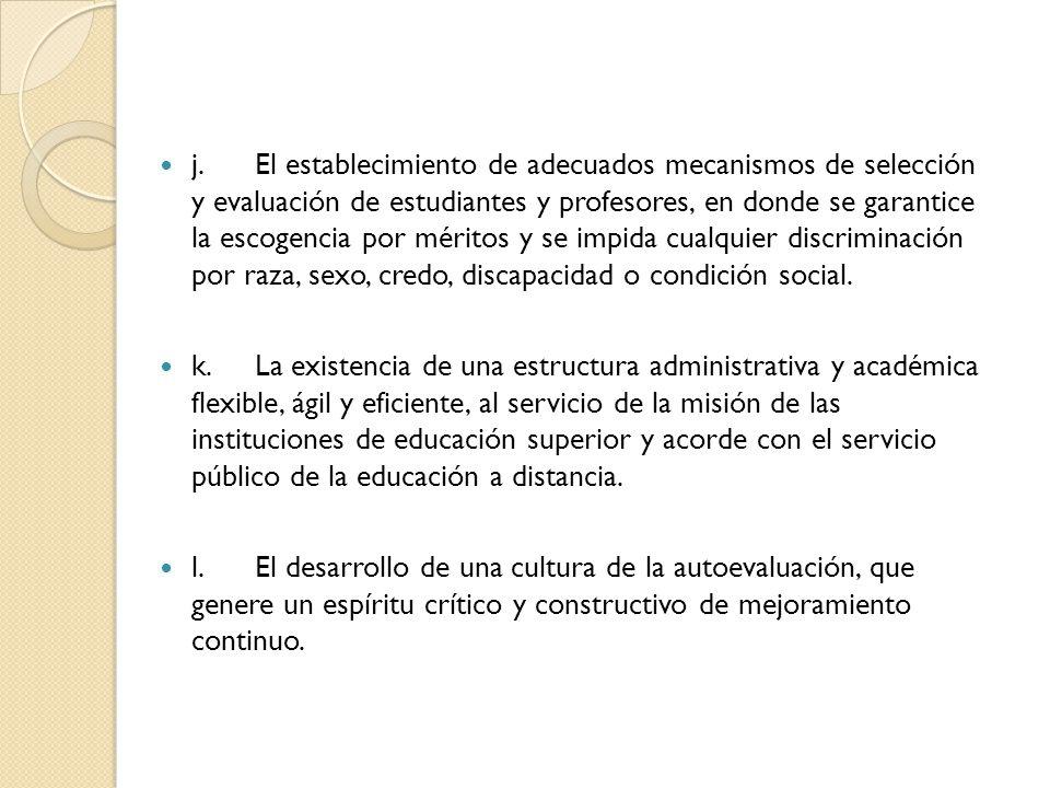j.El establecimiento de adecuados mecanismos de selección y evaluación de estudiantes y profesores, en donde se garantice la escogencia por méritos y