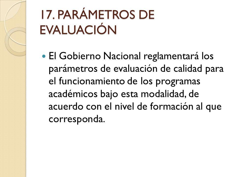 17. PARÁMETROS DE EVALUACIÓN El Gobierno Nacional reglamentará los parámetros de evaluación de calidad para el funcionamiento de los programas académi