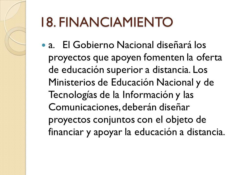 18. FINANCIAMIENTO a.El Gobierno Nacional diseñará los proyectos que apoyen fomenten la oferta de educación superior a distancia. Los Ministerios de E