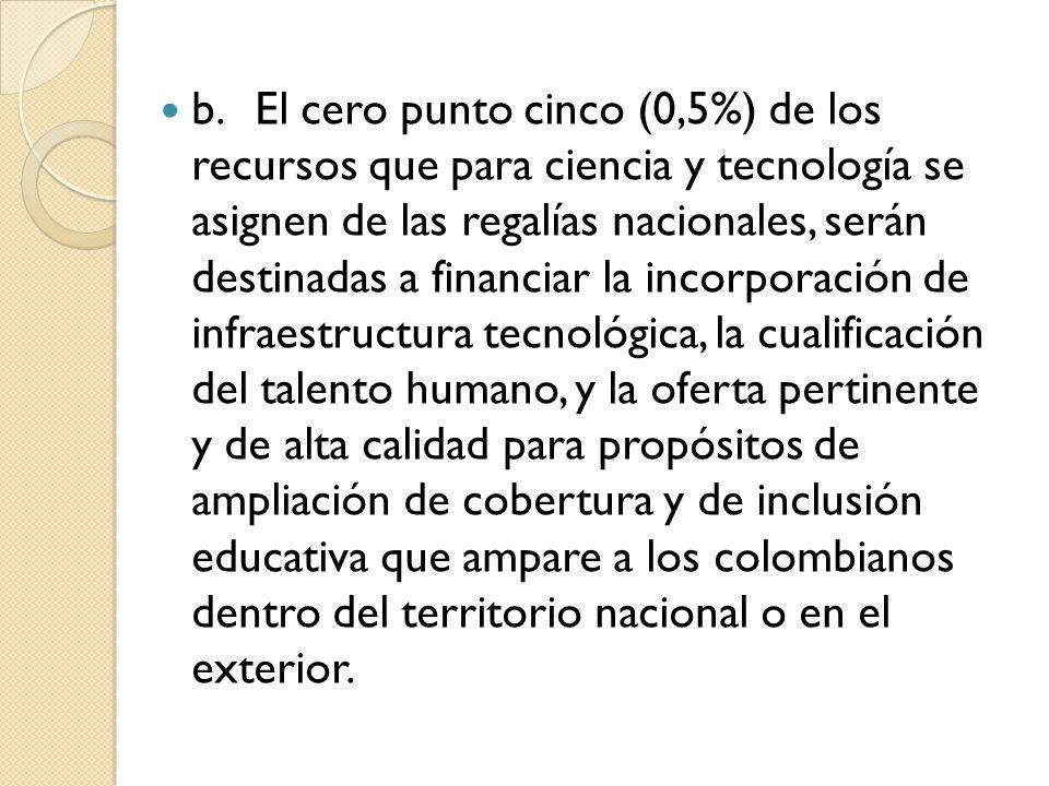 b.El cero punto cinco (0,5%) de los recursos que para ciencia y tecnología se asignen de las regalías nacionales, serán destinadas a financiar la incorporación de infraestructura tecnológica, la cualificación del talento humano, y la oferta pertinente y de alta calidad para propósitos de ampliación de cobertura y de inclusión educativa que ampare a los colombianos dentro del territorio nacional o en el exterior.
