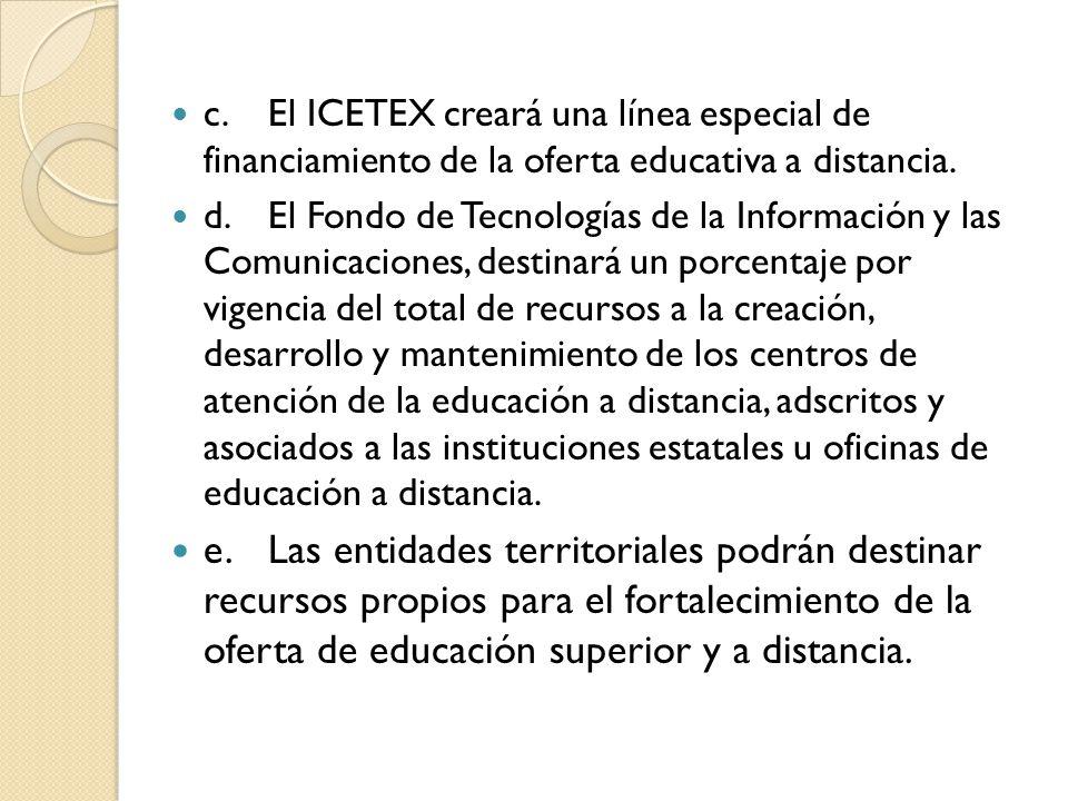 c.El ICETEX creará una línea especial de financiamiento de la oferta educativa a distancia. d.El Fondo de Tecnologías de la Información y las Comunica