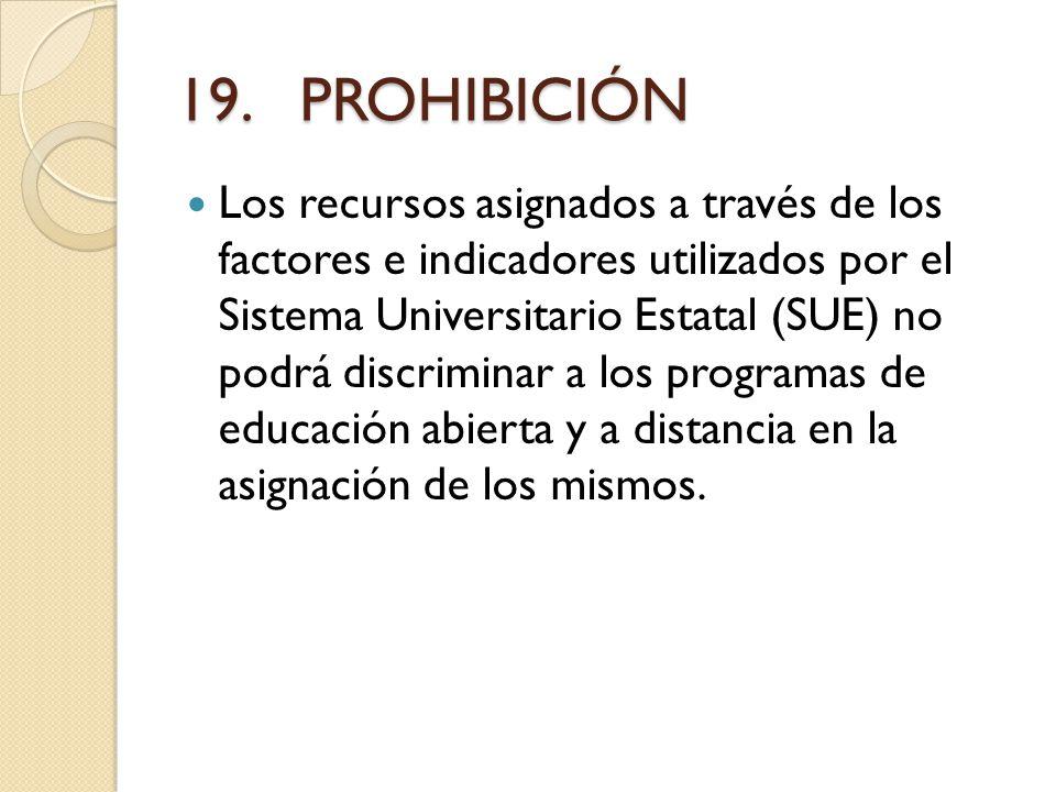 19. PROHIBICIÓN Los recursos asignados a través de los factores e indicadores utilizados por el Sistema Universitario Estatal (SUE) no podrá discrimin