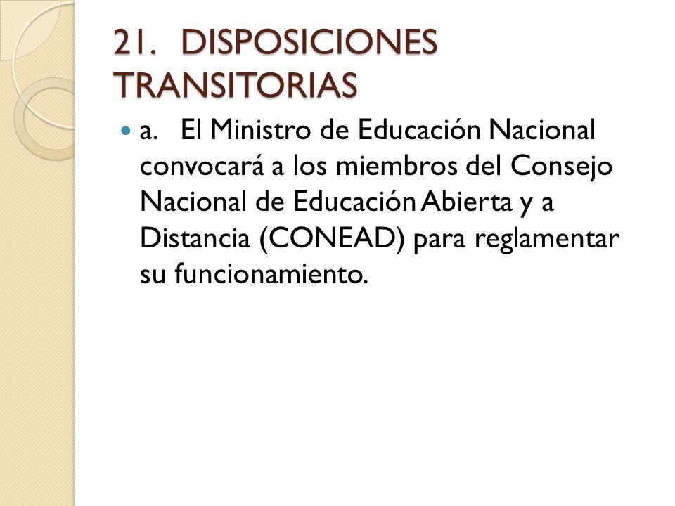 21.DISPOSICIONES TRANSITORIAS a.El Ministro de Educación Nacional convocará a los miembros del Consejo Nacional de Educación Abierta y a Distancia (CONEAD) para reglamentar su funcionamiento.