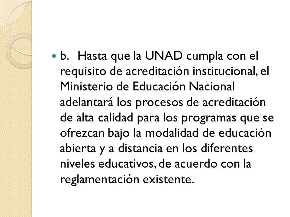 b.Hasta que la UNAD cumpla con el requisito de acreditación institucional, el Ministerio de Educación Nacional adelantará los procesos de acreditación