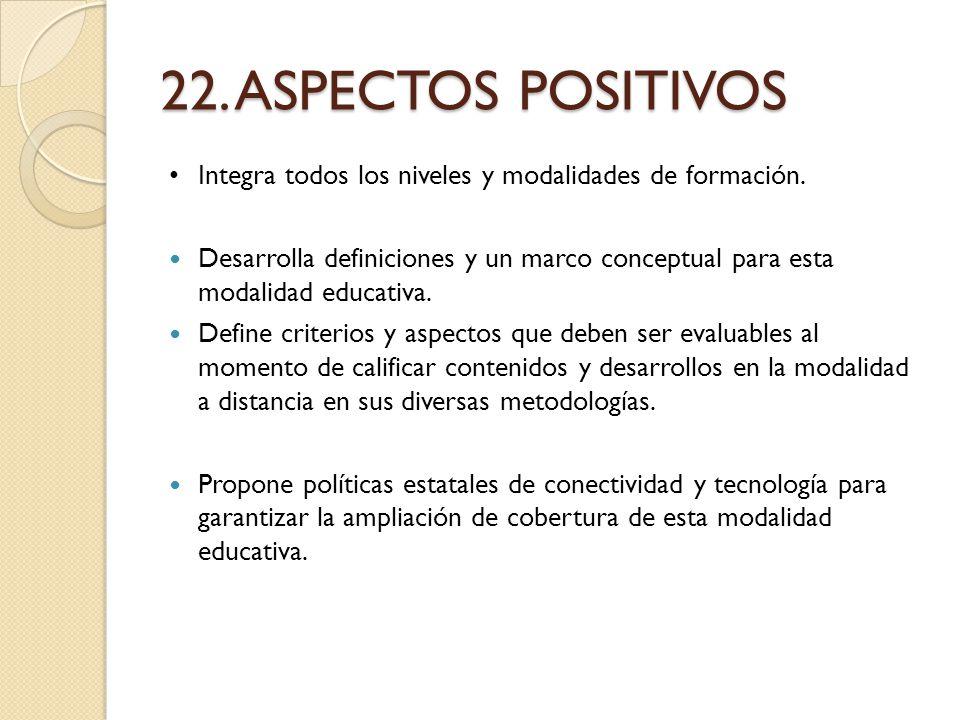 22. ASPECTOS POSITIVOS Integra todos los niveles y modalidades de formación. Desarrolla definiciones y un marco conceptual para esta modalidad educati