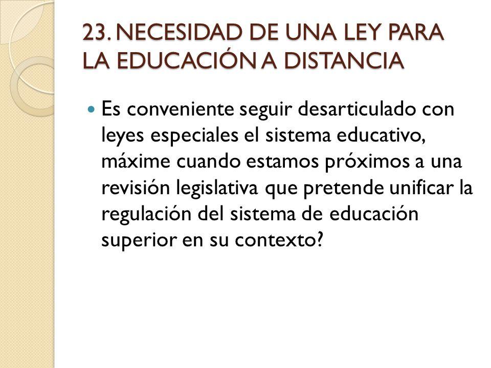 23. NECESIDAD DE UNA LEY PARA LA EDUCACIÓN A DISTANCIA Es conveniente seguir desarticulado con leyes especiales el sistema educativo, máxime cuando es