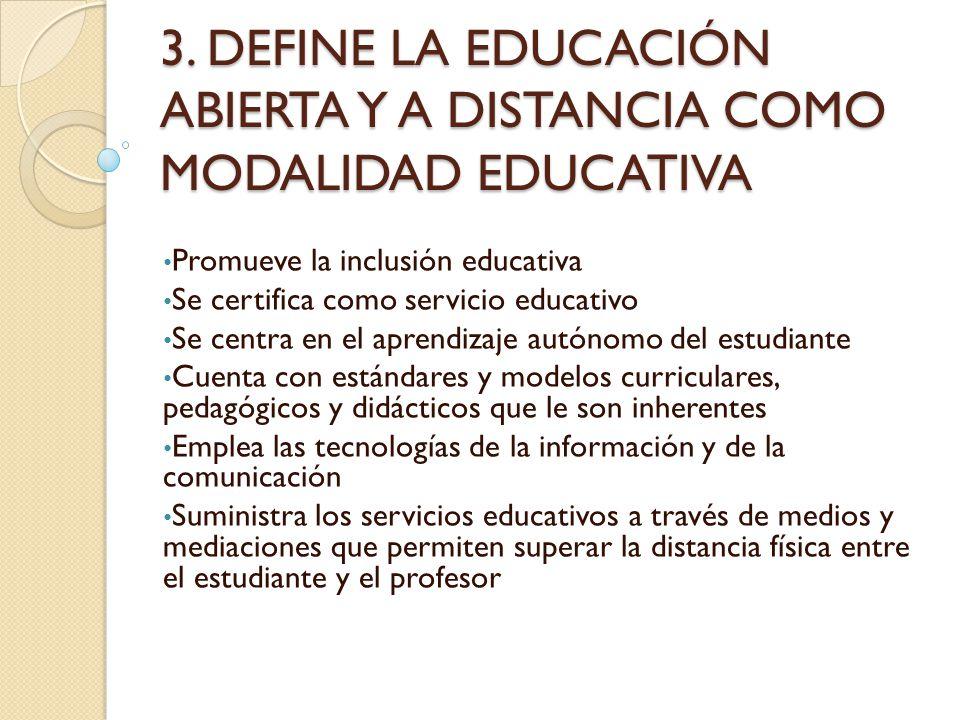 3. DEFINE LA EDUCACIÓN ABIERTA Y A DISTANCIA COMO MODALIDAD EDUCATIVA Promueve la inclusión educativa Se certifica como servicio educativo Se centra e